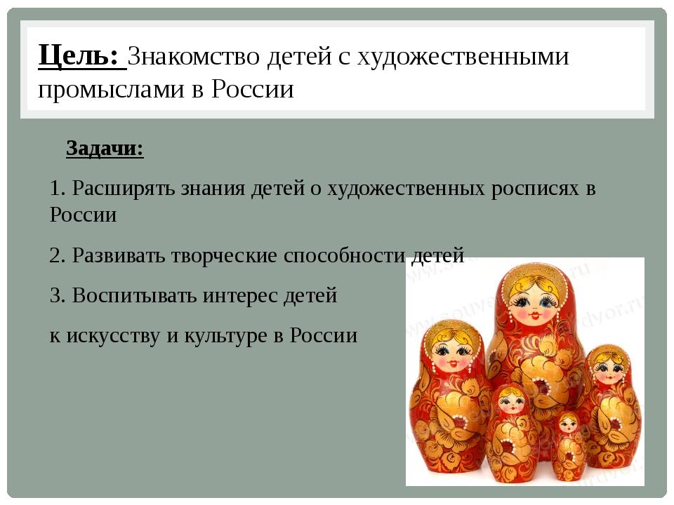 Цель: Знакомство детей с художественными промыслами в России Задачи: 1. Расши...
