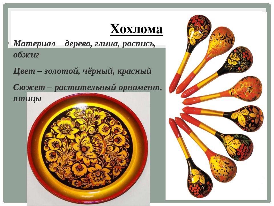 Хохлома Материал – дерево, глина, роспись, обжиг Цвет – золотой, чёрный, крас...