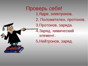 Проверь себя! 1.Ядре, электронов. 2. Положителен, протонов. 3.Протонов, заряд