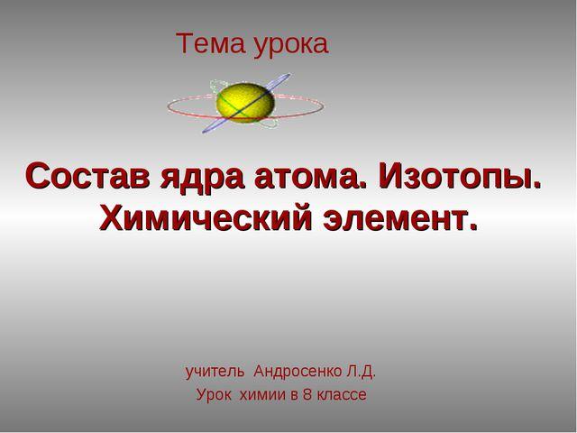 Состав ядра атома. Изотопы. Химический элемент. учитель Андросенко Л.Д. Урок...