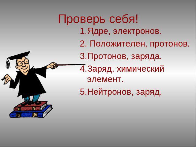 Проверь себя! 1.Ядре, электронов. 2. Положителен, протонов. 3.Протонов, заряд...