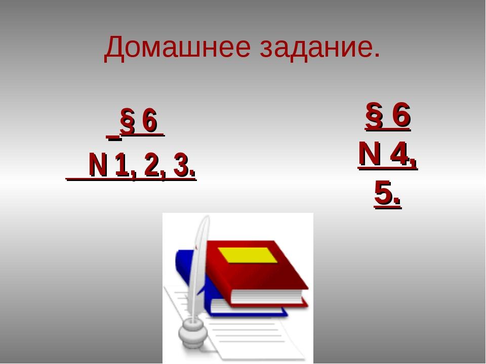 Домашнее задание. § 6 N 1, 2, 3. § 6 N 4, 5.