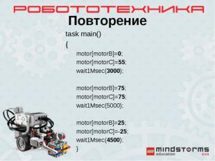 Повторение task main() { motor[motorB]=0; motor[motorC]=55; wait1Msec(3000);