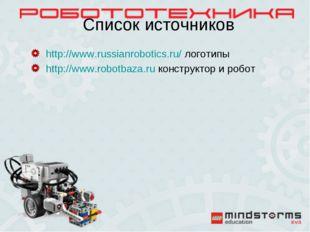 Список источников http://www.russianrobotics.ru/ логотипы http://www.robotbaz
