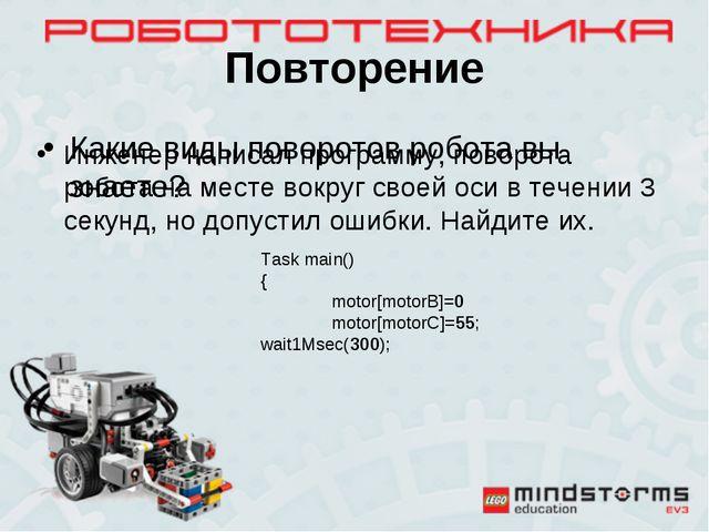 Повторение Какие виды поворотов робота вы знаете? Тask main() { motor[motorB...