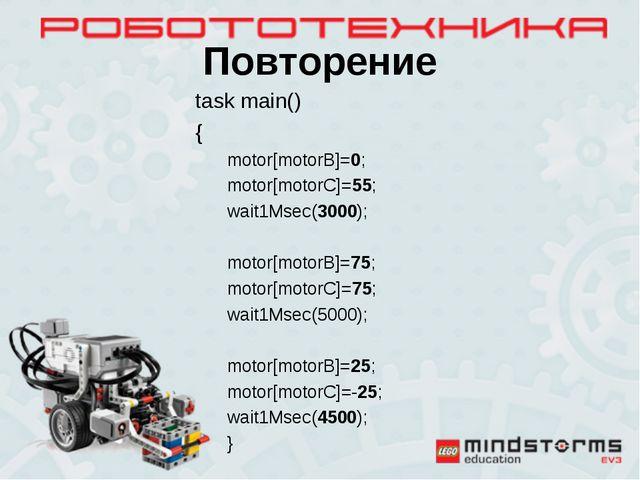 Повторение task main() { motor[motorB]=0; motor[motorC]=55; wait1Msec(3000);...