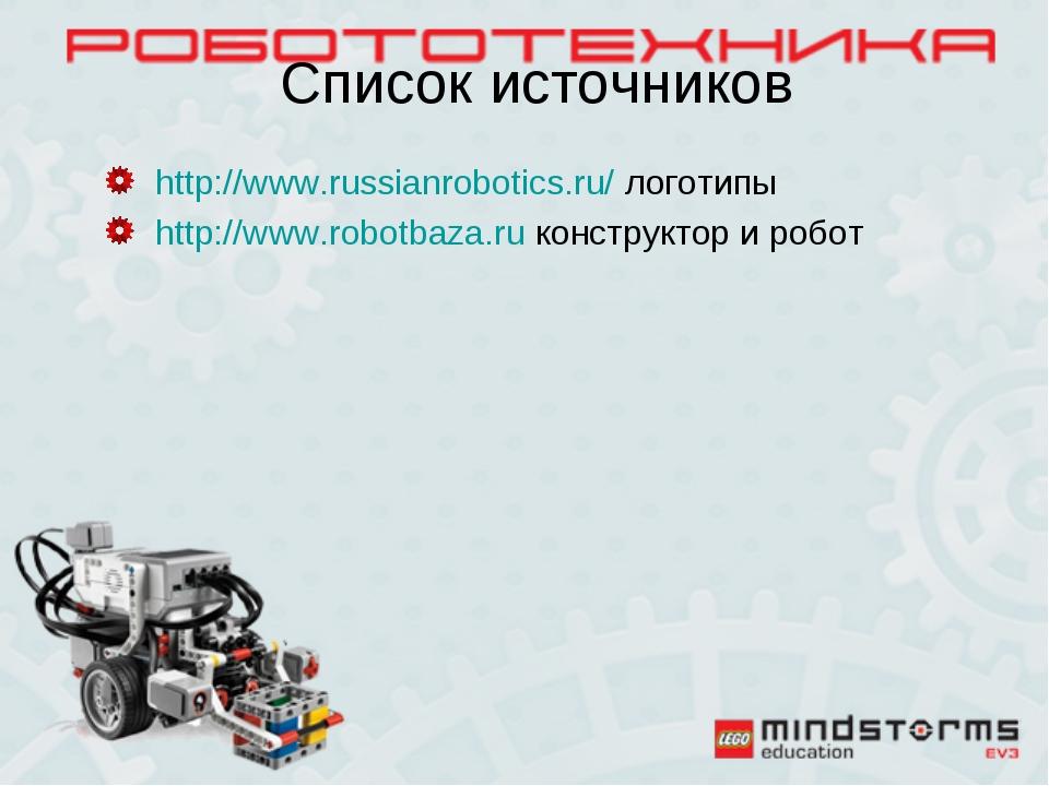 Список источников http://www.russianrobotics.ru/ логотипы http://www.robotbaz...