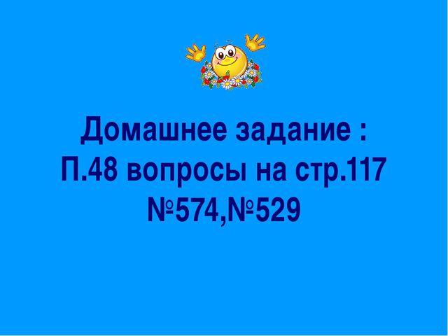 Домашнее задание : П.48 вопросы на стр.117 №574,№529