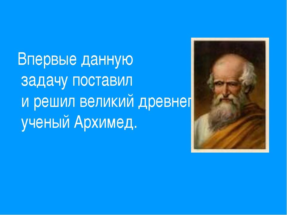 Впервые данную задачу поставил и решил великий древнегреческий ученый Архимед.