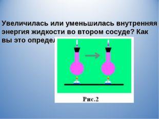 Увеличилась или уменьшилась внутренняя энергия жидкости во втором сосуде? Как