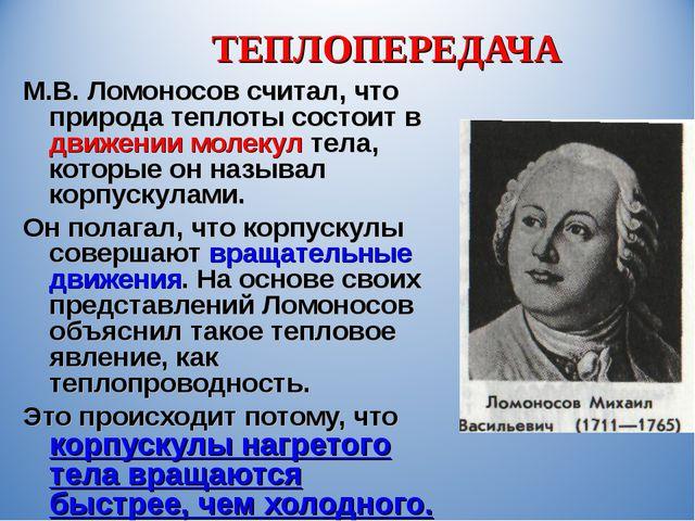ТЕПЛОПЕРЕДАЧА М.В. Ломоносов считал, что природа теплоты состоит в движении м...