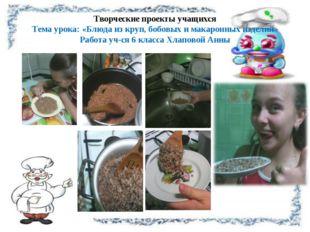 Творческие проекты учащихся Тема урока: «Блюда из круп, бобовых и макаронных