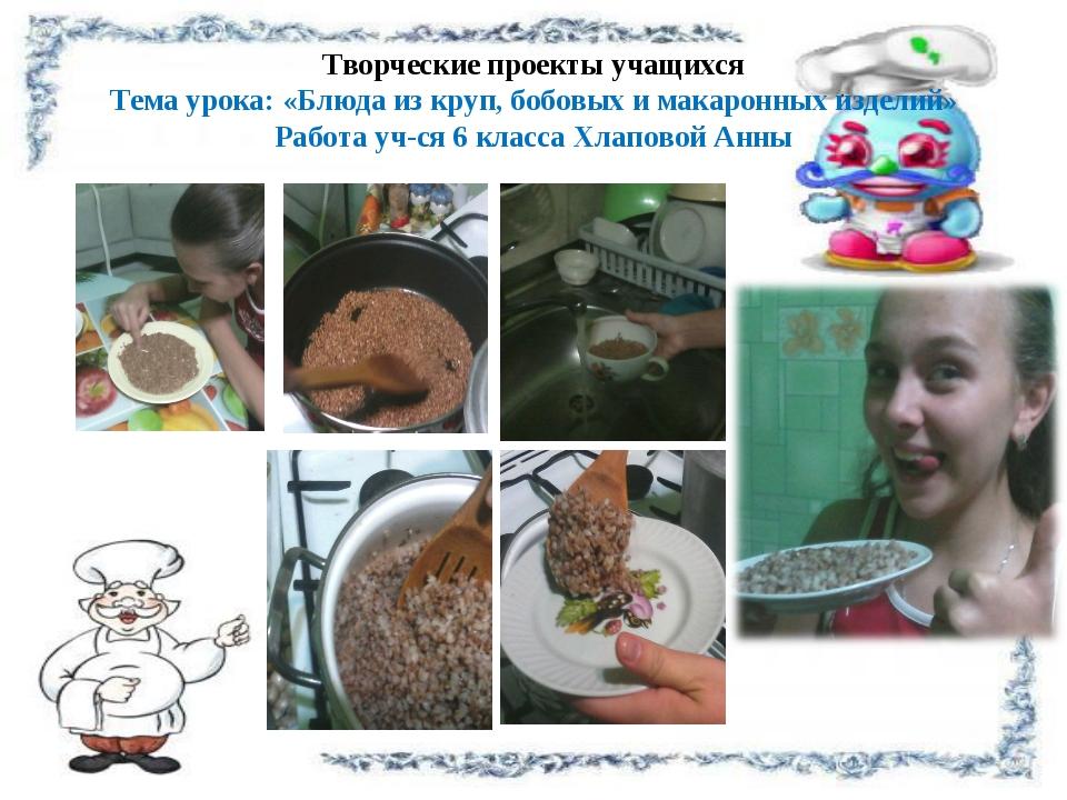 Творческие проекты учащихся Тема урока: «Блюда из круп, бобовых и макаронных...