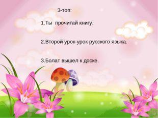 3-топ: 1.Ты прочитай книгу. 2.Второй урок-урок русского языка. 3.Болат вышел