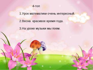 4-топ 1.Урок математики очень интересный. 2.Весна красивое время года. 3.На