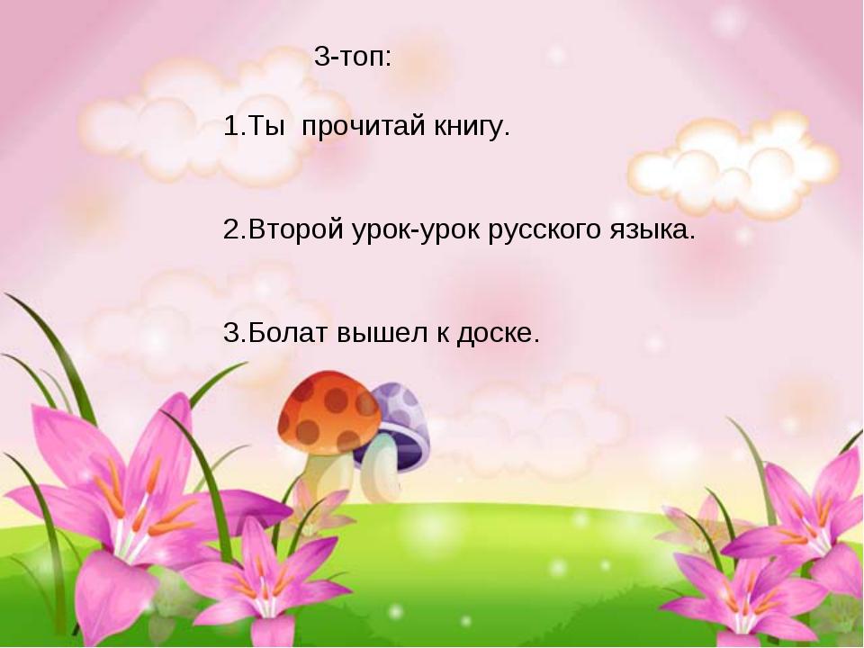 3-топ: 1.Ты прочитай книгу. 2.Второй урок-урок русского языка. 3.Болат вышел...