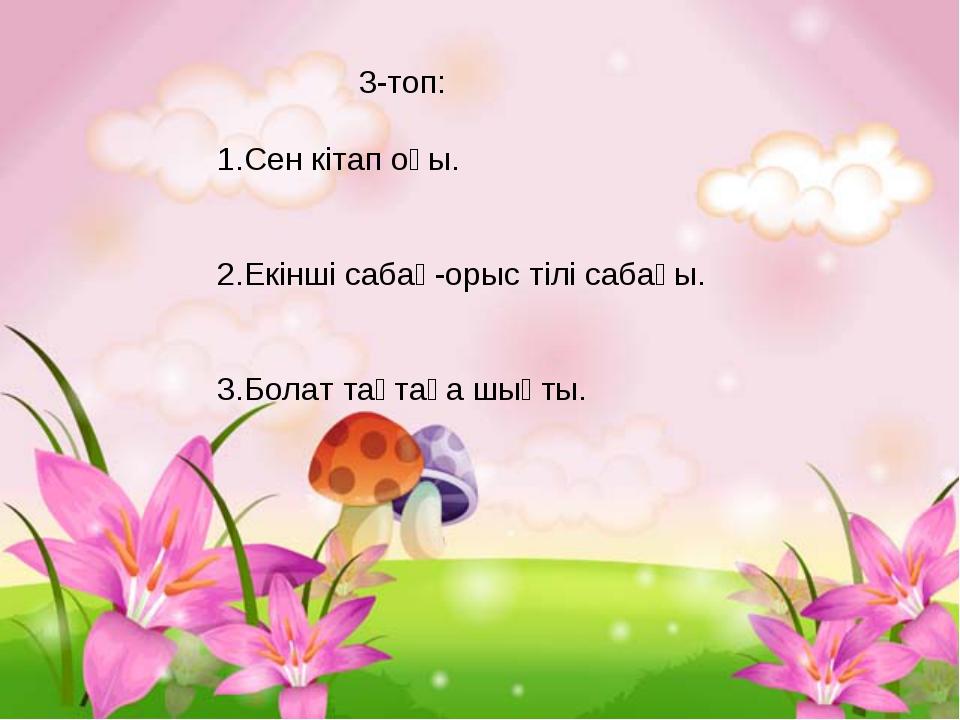 3-топ: 1.Сен кітап оқы. 2.Екінші сабақ-орыс тілі сабағы. 3.Болат тақтаға шық...