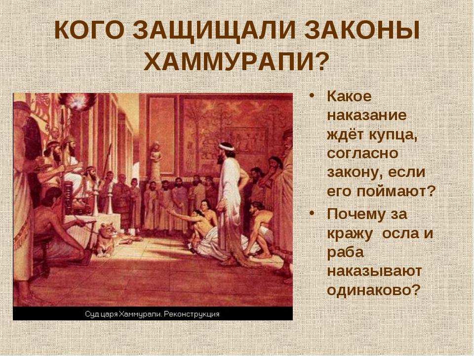 КОГО ЗАЩИЩАЛИ ЗАКОНЫ ХАММУРАПИ? Какое наказание ждёт купца, согласно закону,...