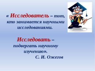« Исследователь – тот, кто занимается научными исследованиями. Исследовать –