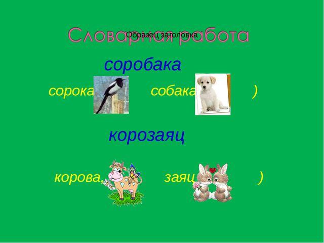 соробака сорока, собака ) корозаяц корова, заяц )