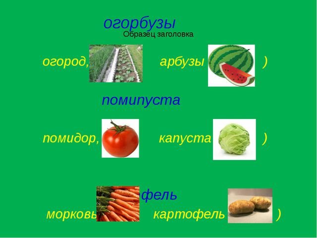 огорбузы огород, арбузы ) помипуста помидор, капуста ) моркофель морковь, ка...