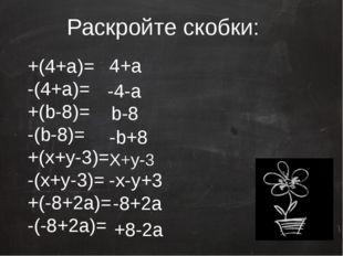 Раскройте скобки: +(4+a)= -(4+a)= +(b-8)= -(b-8)= +(x+y-3)= -(x+y-3)= +(-8+2a