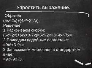 Упростить выражение. Образец (5x²-2x)+(4x²+3-7x). Решение. 1.Раскрываем скоб