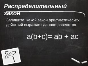 Распределительный закон Запишите, какой закон арифметических действий выражае