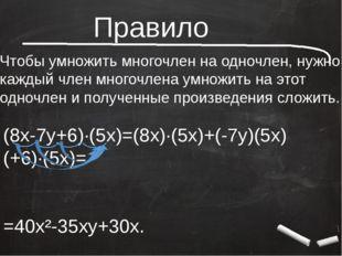 Правило Чтобы умножить многочлен на одночлен, нужно каждый член многочлена у