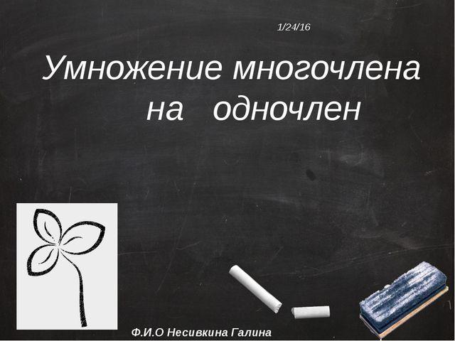 Умножение многочлена на одночлен Ф.И.О Несивкина Галина Анатольевна.