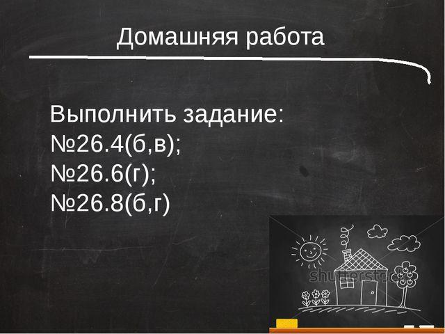 Домашняя работа Выполнить задание: №26.4(б,в); №26.6(г); №26.8(б,г)
