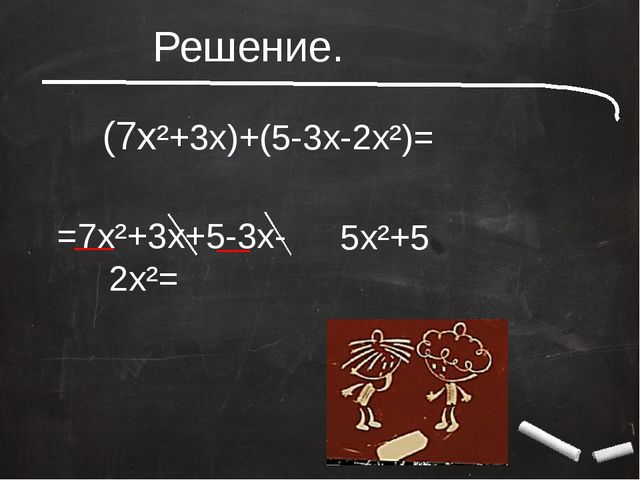 (7x²+3x)+(5-3x-2x²)= =7x²+3x+5-3x-2x²= 5x²+5 Решение.