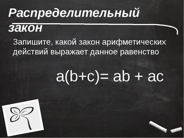 Распределительный закон Запишите, какой закон арифметических действий выражае...