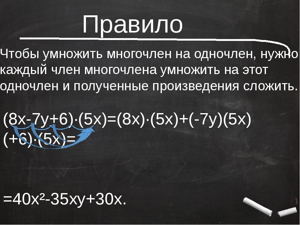 Правило Чтобы умножить многочлен на одночлен, нужно каждый член многочлена у...