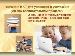 """Значение ИКТ для учащихся и учителей в учебно-воспитательном процессе. """"Учень"""