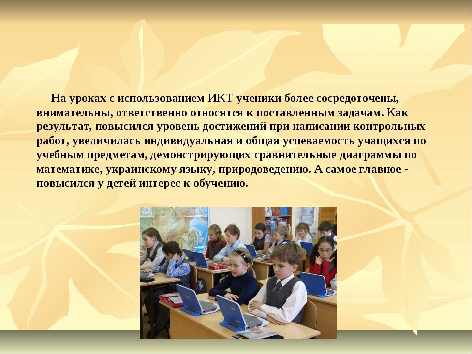 На уроках с использованием ИКТ ученики более сосредоточены, внимательны, отв...
