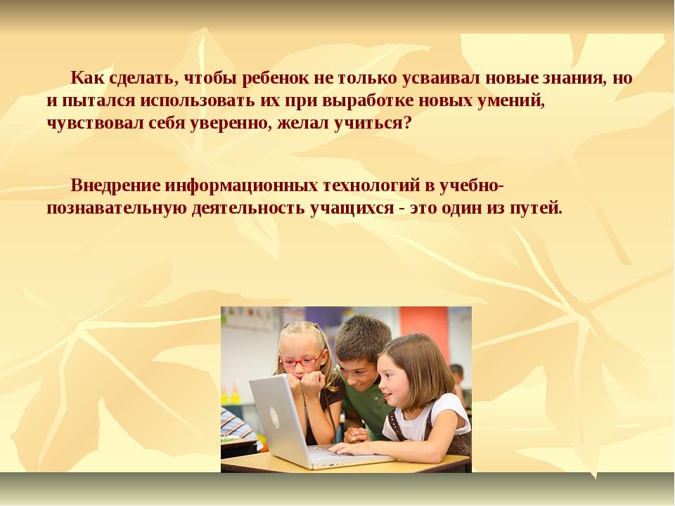 Как сделать, чтобы ребенок не только усваивал новые знания, но и пытался исп...