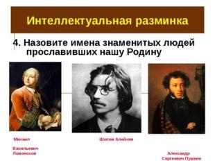 Интеллектуальная разминка 4. Назовите имена знаменитых людей прославивших наш