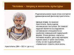 Человек – творец и носитель культуры Родоначальником науки этики считается др