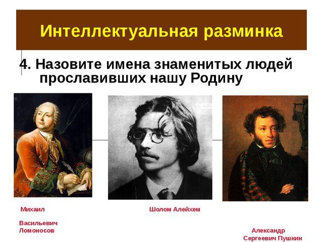 Интеллектуальная разминка 4. Назовите имена знаменитых людей прославивших наш...