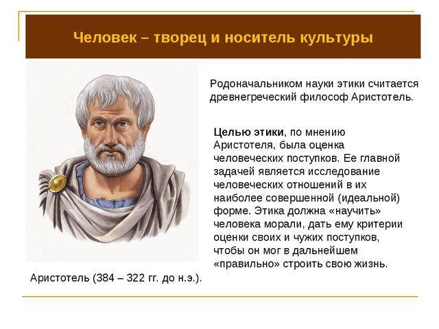 Человек – творец и носитель культуры Родоначальником науки этики считается др...