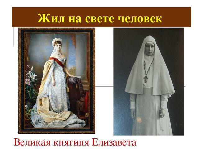 Великая княгиня Елизавета Фёдоровна. Жил на свете человек