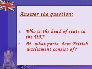 Answer the question: Who is the head of state in the UK? At what parts does B