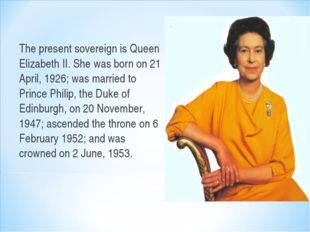 The present sovereign is Queen Elizabeth II. She was born on 21 April, 1926;