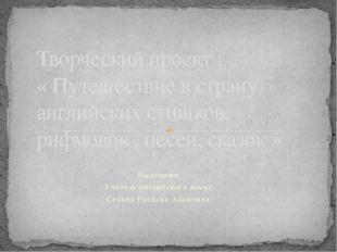 Выполнил: Учитель английского языка Селина Руслана Адамовна Творческий проек