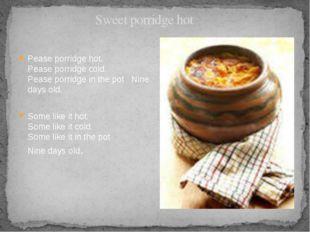 Sweet porridge hot Pease porridge hot. Pease porridge cold. Pease porridge i