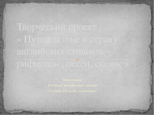 Выполнил: Учитель английского языка Селина Руслана Адамовна Творческий проек...