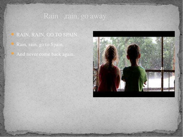 Rain ,rain, go away RAIN, RAIN, GO TO SPAIN. Rain, rain, go to Spain, And ne...