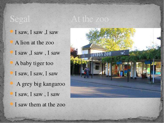 Segal At the zoo I saw, I saw ,I saw A lion at the zoo I saw ,I saw , I saw A...