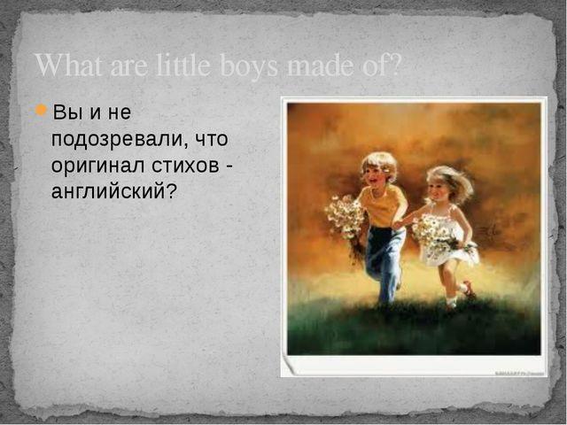 What are little boys made of? Вы и не подозревали, что оригинал стихов - англ...